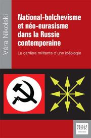 National-bolchevisme et néo-eurasisme dans la Russie contemporaine. La carrière militante d'une idéologie