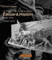 La Vie et l'œuvre du sculpteur Edouard Houssin